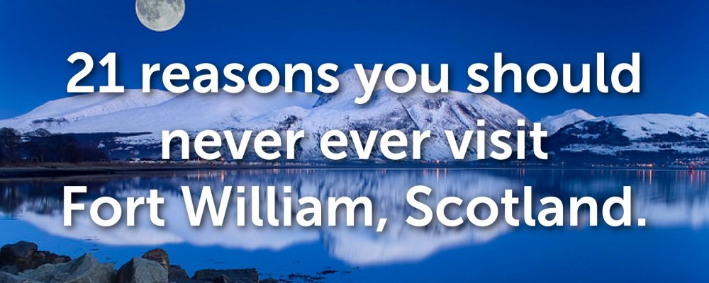 21 reasons you should never ever visit Fort William, Scotland